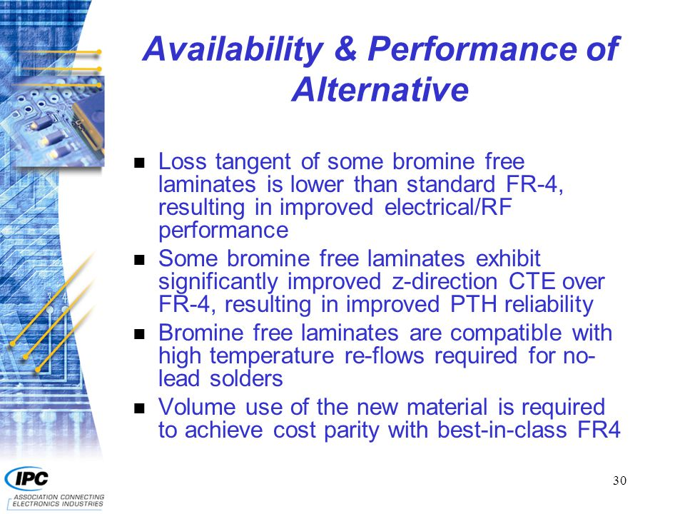30 Availability & Performance of Alternative n Loss tangent of some bromine free laminates is lower than standard FR-4, resulting in improved electrical/RF performance n Some bromine free laminates exhibit significantly improved z-direction CTE over FR-4, resulting in improved PTH reliability n Bromine free laminates are compatible with high temperature re-flows required for no- lead solders n Volume use of the new material is required to achieve cost parity with best-in-class FR4