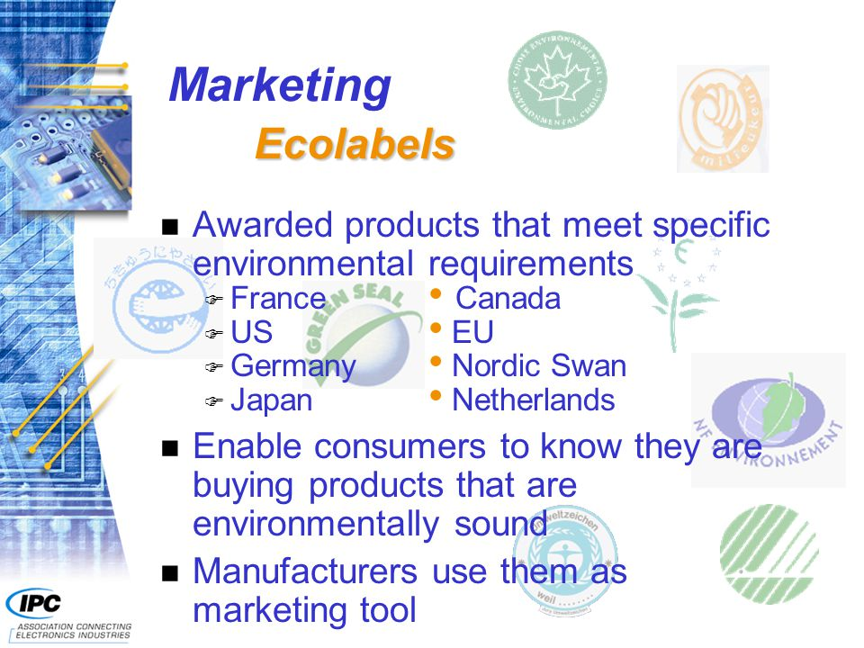 n Awarded products that meet specific environmental requirements F France Canada F US EU F Germany Nordic Swan F Japan Netherlands n Enable consumers to know they are buying products that are environmentally sound n Manufacturers use them as marketing tool Ecolabels Marketing Ecolabels