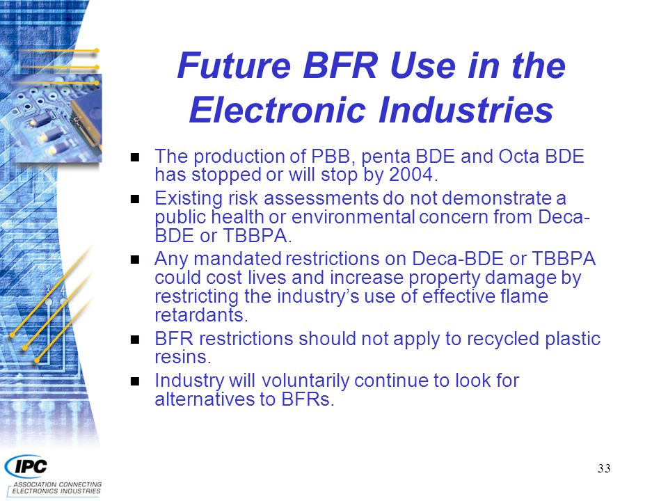 33 Future BFR Use in the Electronic Industries n The production of PBB, penta BDE and Octa BDE has stopped or will stop by 2004.