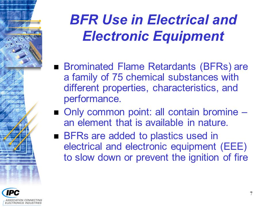 7 BFR Use in Electrical and Electronic Equipment n Brominated Flame Retardants (BFRs) are a family of 75 chemical substances with different properties, characteristics, and performance.