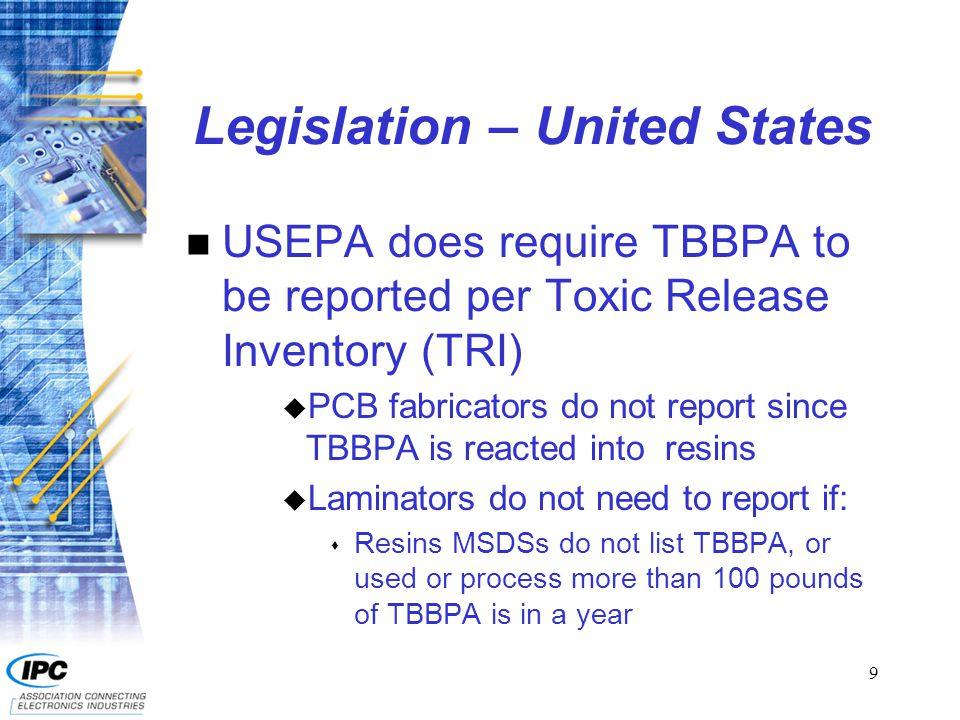 9 Legislation – United States n USEPA does require TBBPA to be reported per Toxic Release Inventory (TRI) u PCB fabricators do not report since TBBPA is reacted into resins u Laminators do not need to report if: s Resins MSDSs do not list TBBPA, or used or process more than 100 pounds of TBBPA is in a year