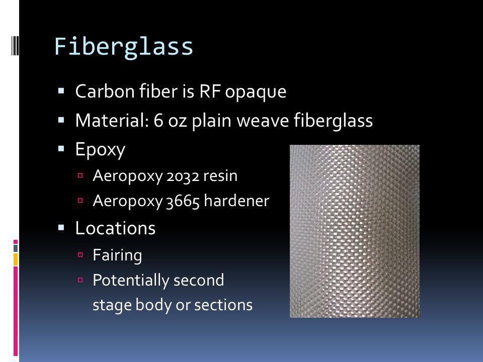Fiberglass Carbon fiber is RF opaque Material: 6 oz plain weave fiberglass Epoxy Aeropoxy 2032 resin Aeropoxy 3665 hardener Locations Fairing Potentially second stage body or sections