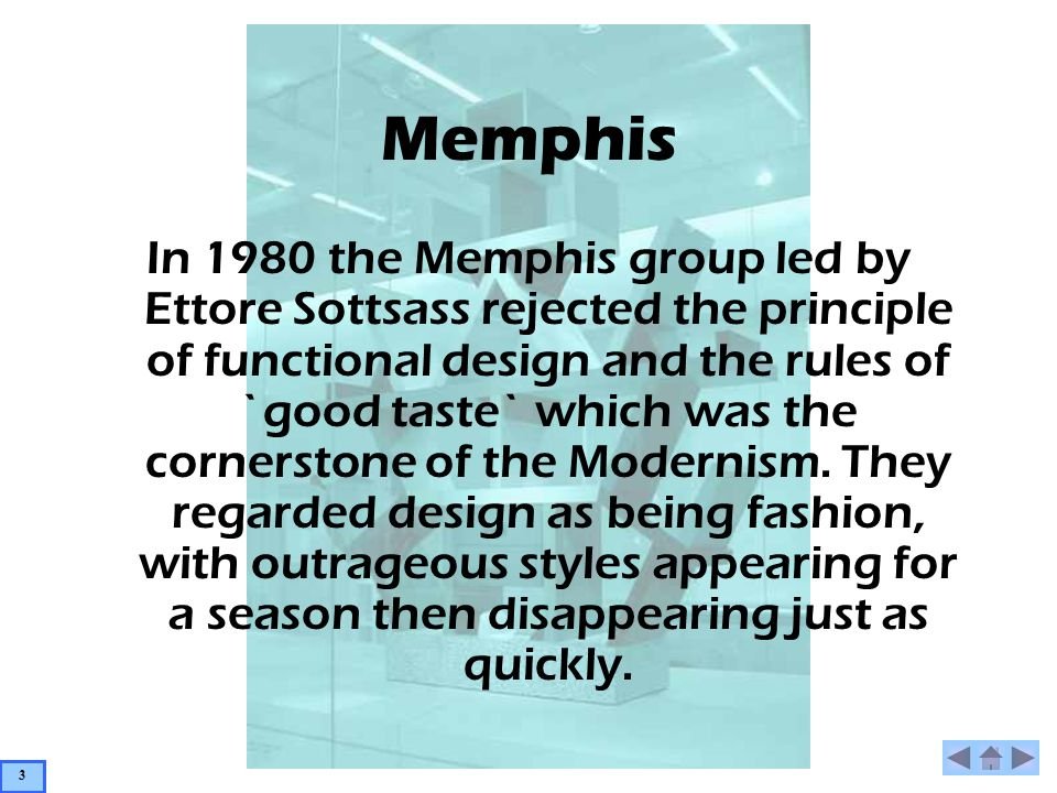 Memphis In 1980 the Memphis group led by Ettore Sottsass rejected the principle of functional design and the rules of `good taste` which was the cornerstone of the Modernism.