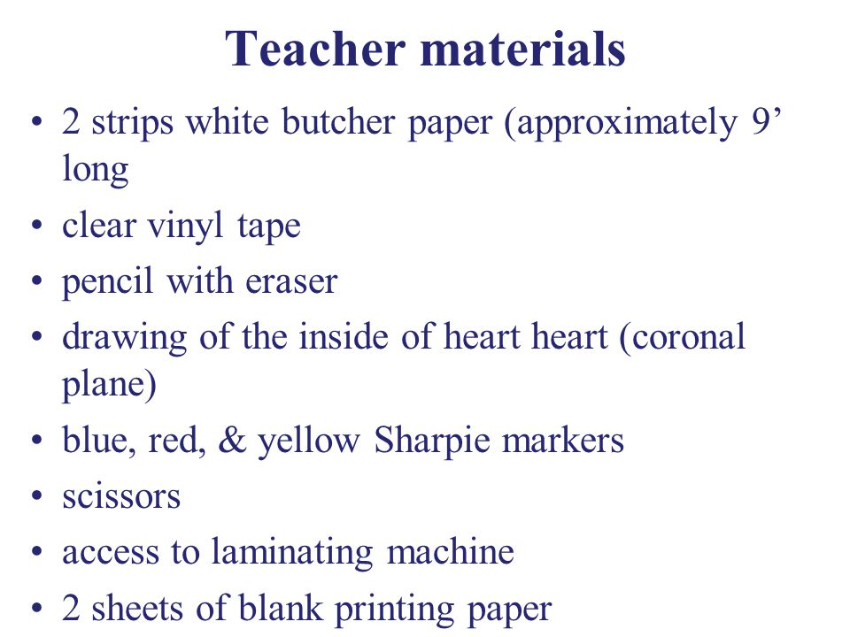 Teacher materials 2 strips white butcher paper (approximately 9 long clear vinyl tape pencil with eraser drawing of the inside of heart heart (coronal plane) blue, red, & yellow Sharpie markers scissors access to laminating machine 2 sheets of blank printing paper