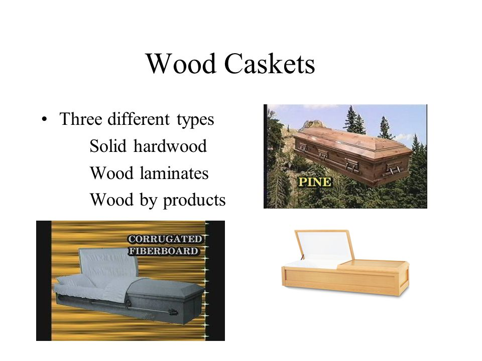 Wood Caskets Three different types Solid hardwood Wood laminates Wood by products