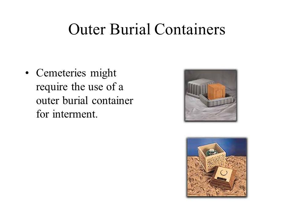 Outer Burial Containers Cemeteries might require the use of a outer burial container for interment.