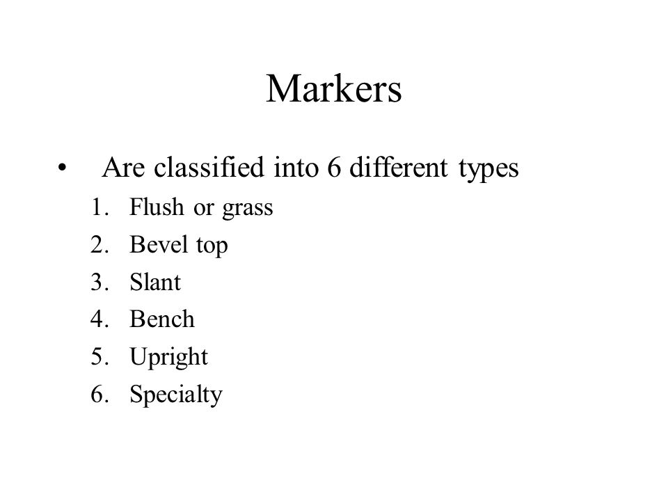 Markers Are classified into 6 different types 1.Flush or grass 2.Bevel top 3.Slant 4.Bench 5.Upright 6.Specialty