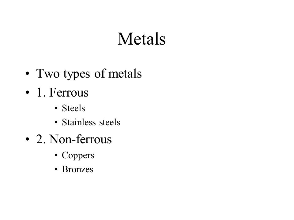 Metals Two types of metals 1. Ferrous Steels Stainless steels 2. Non-ferrous Coppers Bronzes