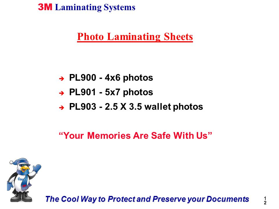 The Cool Way to Protect and Preserve your Documents 3M Laminating Systems 1212 Photo Laminating Sheets è PL900 - 4x6 photos è PL901 - 5x7 photos è PL903 - 2.5 X 3.5 wallet photos Your Memories Are Safe With Us