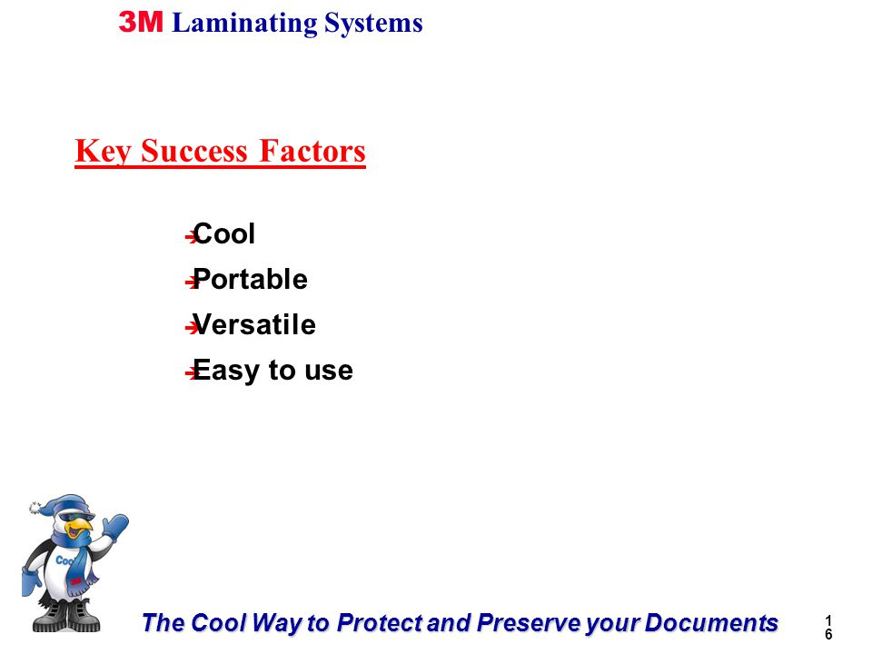 The Cool Way to Protect and Preserve your Documents 3M Laminating Systems 1616 è Cool è Portable è Versatile è Easy to use Key Success Factors