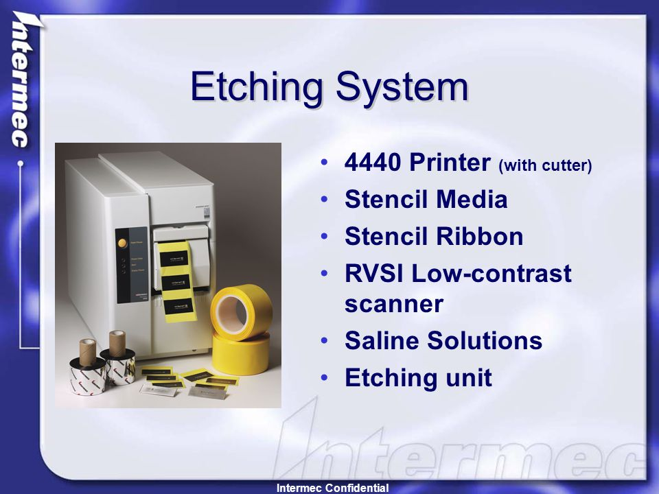 Etching System 4440 Printer (with cutter) Stencil Media Stencil Ribbon RVSI Low-contrast scanner Saline Solutions Etching unit Intermec Confidential