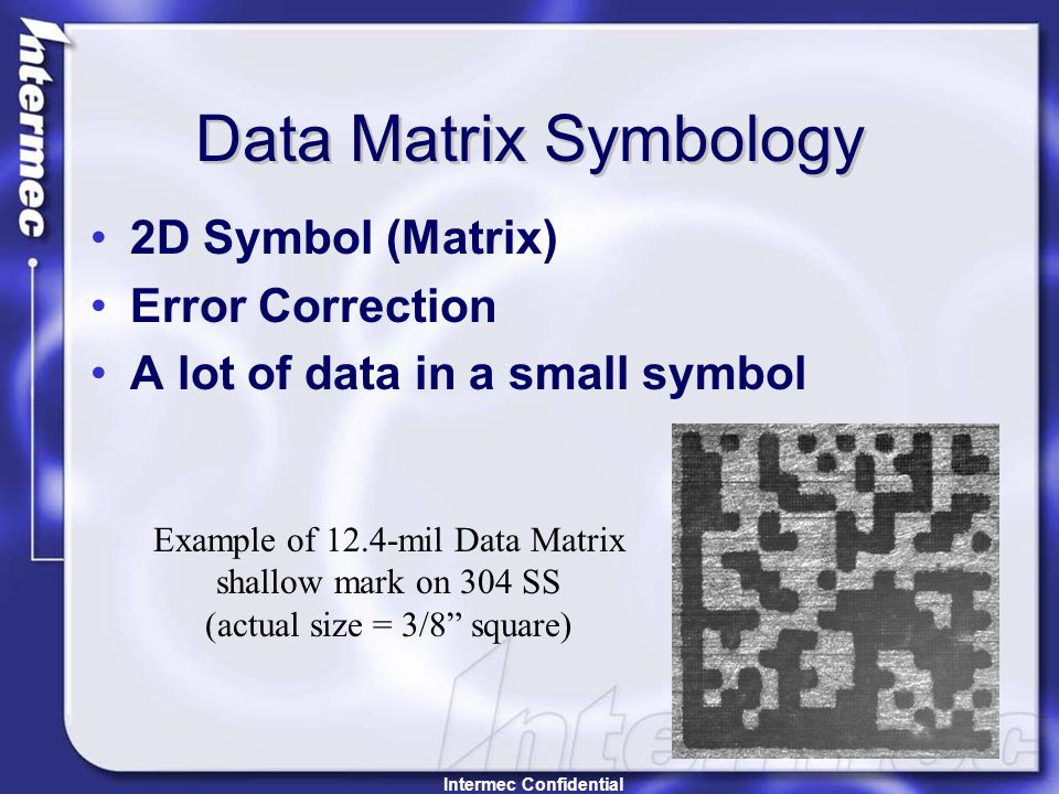 Data Matrix Symbology 2D Symbol (Matrix) Error Correction A lot of data in a small symbol Example of 12.4-mil Data Matrix shallow mark on 304 SS (actual size = 3/8 square) Intermec Confidential