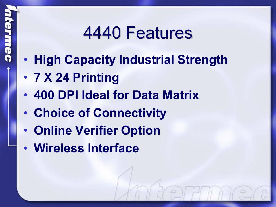 4440 Features High Capacity Industrial Strength 7 X 24 Printing 400 DPI Ideal for Data Matrix Choice of Connectivity Online Verifier Option Wireless Interface