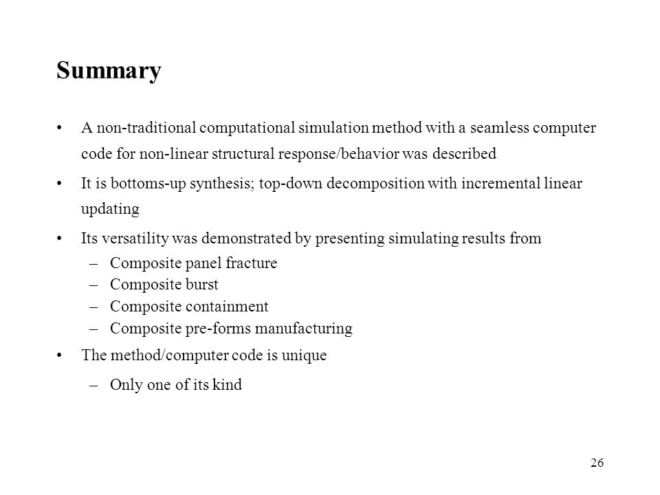 26 Summary A non-traditional computational simulation method with a seamless computer code for non-linear structural response/behavior was described It is bottoms-up synthesis; top-down decomposition with incremental linear updating Its versatility was demonstrated by presenting simulating results from –Composite panel fracture –Composite burst –Composite containment –Composite pre-forms manufacturing The method/computer code is unique –Only one of its kind