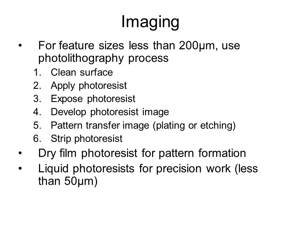 Imaging For feature sizes less than 200μm, use photolithography process 1.Clean surface 2.Apply photoresist 3.Expose photoresist 4.Develop photoresist image 5.Pattern transfer image (plating or etching) 6.Strip photoresist Dry film photoresist for pattern formation Liquid photoresists for precision work (less than 50μm)
