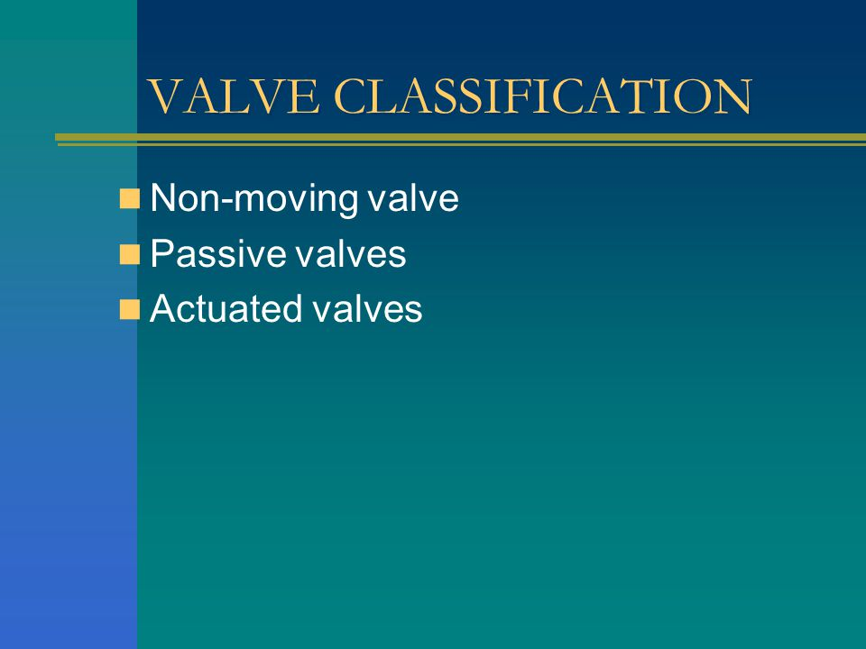VALVE CLASSIFICATION Non-moving valve Passive valves Actuated valves