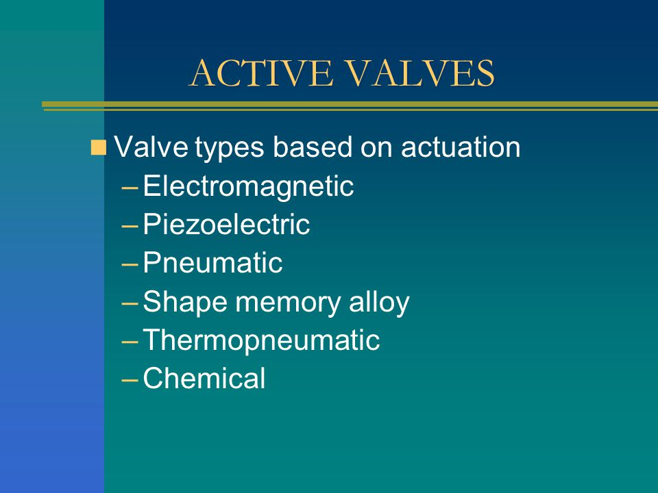 ACTIVE VALVES Valve types based on actuation –Electromagnetic –Piezoelectric –Pneumatic –Shape memory alloy –Thermopneumatic –Chemical