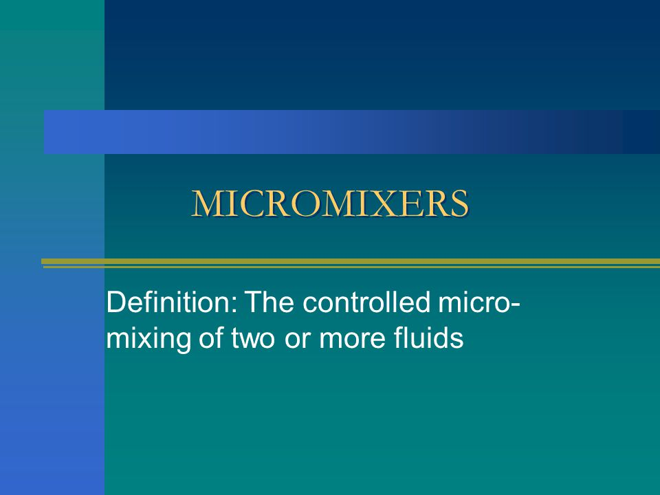MICROMIXERS Definition: The controlled micro- mixing of two or more fluids