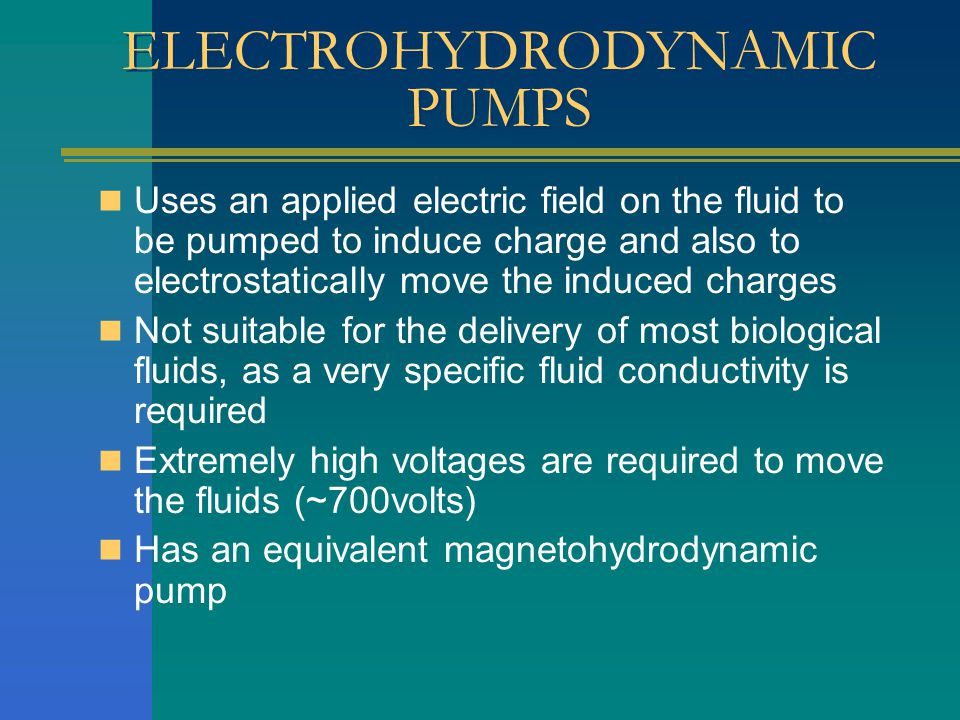 ELECTROHYDRODYNAMIC PUMPS Uses an applied electric field on the fluid to be pumped to induce charge and also to electrostatically move the induced charges Not suitable for the delivery of most biological fluids, as a very specific fluid conductivity is required Extremely high voltages are required to move the fluids (~700volts) Has an equivalent magnetohydrodynamic pump