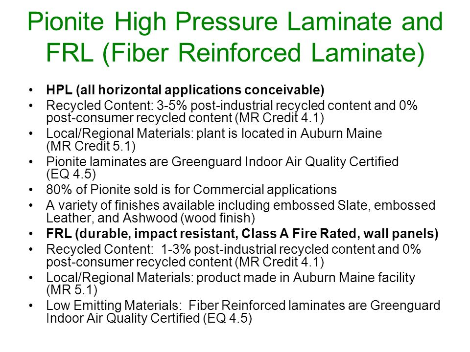 Pionite High Pressure Laminate and FRL (Fiber Reinforced Laminate) HPL (all horizontal applications conceivable) Recycled Content: 3-5% post-industrial recycled content and 0% post-consumer recycled content (MR Credit 4.1) Local/Regional Materials: plant is located in Auburn Maine (MR Credit 5.1) Pionite laminates are Greenguard Indoor Air Quality Certified (EQ 4.5) 80% of Pionite sold is for Commercial applications A variety of finishes available including embossed Slate, embossed Leather, and Ashwood (wood finish) FRL (durable, impact resistant, Class A Fire Rated, wall panels) Recycled Content: 1-3% post-industrial recycled content and 0% post-consumer recycled content (MR Credit 4.1) Local/Regional Materials: product made in Auburn Maine facility (MR 5.1) Low Emitting Materials: Fiber Reinforced laminates are Greenguard Indoor Air Quality Certified (EQ 4.5)