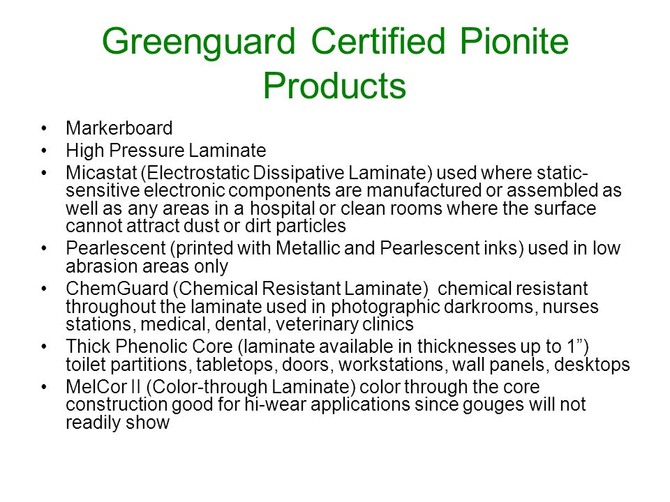 Greenguard Certified Pionite Products Markerboard High Pressure Laminate Micastat (Electrostatic Dissipative Laminate) used where static- sensitive electronic components are manufactured or assembled as well as any areas in a hospital or clean rooms where the surface cannot attract dust or dirt particles Pearlescent (printed with Metallic and Pearlescent inks) used in low abrasion areas only ChemGuard (Chemical Resistant Laminate) chemical resistant throughout the laminate used in photographic darkrooms, nurses stations, medical, dental, veterinary clinics Thick Phenolic Core (laminate available in thicknesses up to 1) toilet partitions, tabletops, doors, workstations, wall panels, desktops MelCor II (Color-through Laminate) color through the core construction good for hi-wear applications since gouges will not readily show