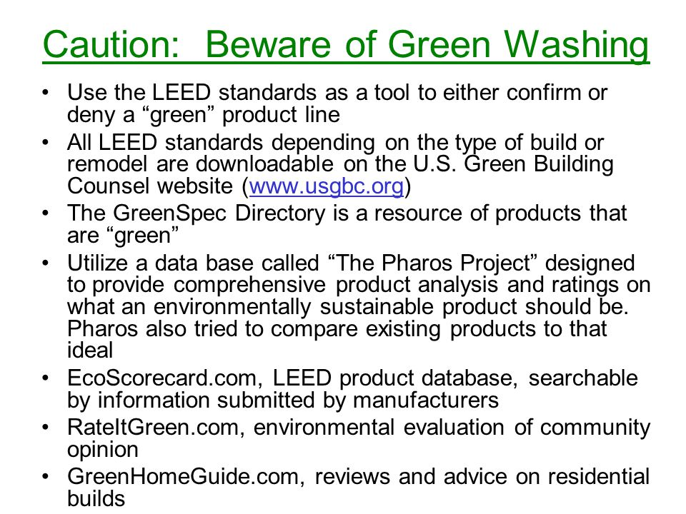 Caution: Beware of Green Washing Use the LEED standards as a tool to either confirm or deny a green product line All LEED standards depending on the type of build or remodel are downloadable on the U.S.