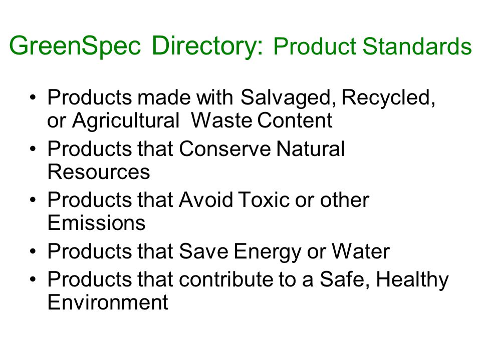 GreenSpec Directory: Product Standards Products made with Salvaged, Recycled, or Agricultural Waste Content Products that Conserve Natural Resources Products that Avoid Toxic or other Emissions Products that Save Energy or Water Products that contribute to a Safe, Healthy Environment