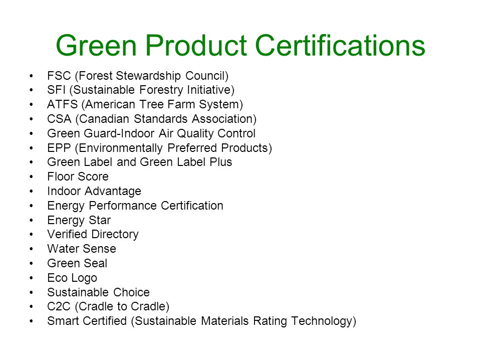 Green Product Certifications FSC (Forest Stewardship Council) SFI (Sustainable Forestry Initiative) ATFS (American Tree Farm System) CSA (Canadian Standards Association) Green Guard-Indoor Air Quality Control EPP (Environmentally Preferred Products) Green Label and Green Label Plus Floor Score Indoor Advantage Energy Performance Certification Energy Star Verified Directory Water Sense Green Seal Eco Logo Sustainable Choice C2C (Cradle to Cradle) Smart Certified (Sustainable Materials Rating Technology)