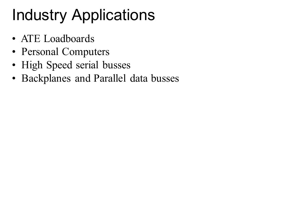 Industry Applications ATE Loadboards Personal Computers High Speed serial busses Backplanes and Parallel data busses