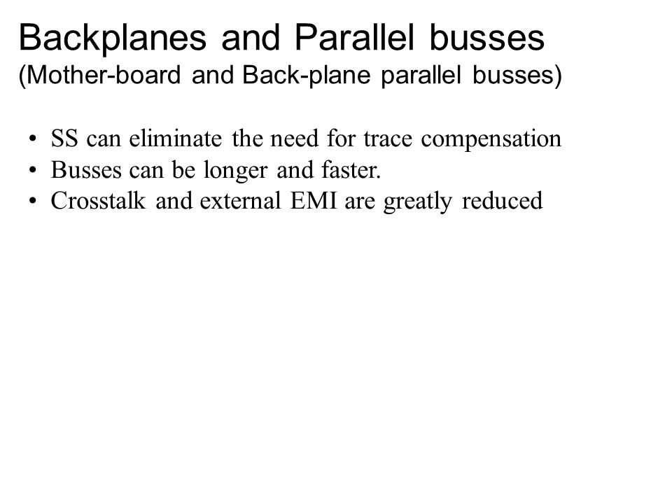 Backplanes and Parallel busses (Mother-board and Back-plane parallel busses) SS can eliminate the need for trace compensation Busses can be longer and faster.