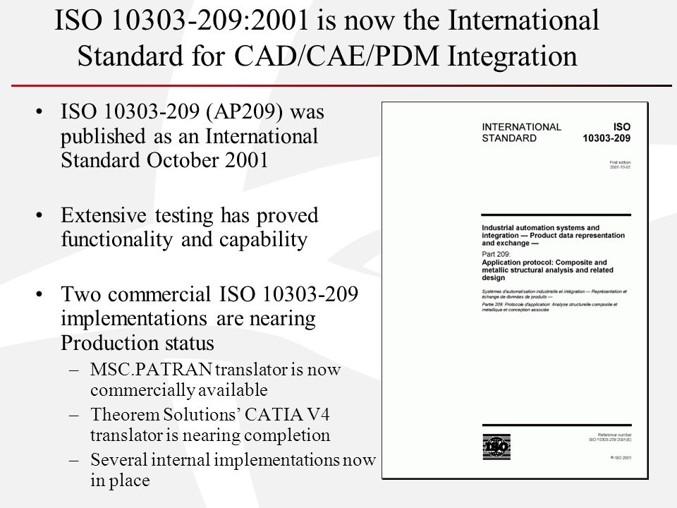ISO 10303-209:2001 is now the International Standard for CAD/CAE/PDM Integration ISO 10303-209 (AP209) was published as an International Standard October 2001 Extensive testing has proved functionality and capability Two commercial ISO 10303-209 implementations are nearing Production status –MSC.PATRAN translator is now commercially available –Theorem Solutions CATIA V4 translator is nearing completion –Several internal implementations now in place