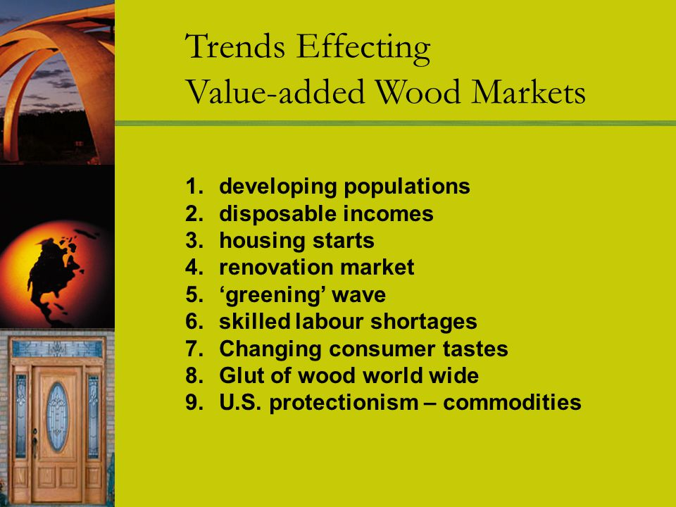 Trends Effecting Value-added Wood Markets 1.developing populations 2.disposable incomes 3.housing starts 4.renovation market 5.greening wave 6.skilled labour shortages 7.Changing consumer tastes 8.Glut of wood world wide 9.U.S.