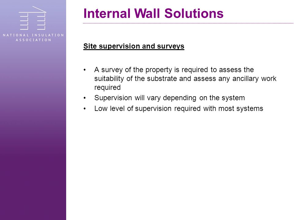 Site supervision and surveys A survey of the property is required to assess the suitability of the substrate and assess any ancillary work required Supervision will vary depending on the system Low level of supervision required with most systems Internal Wall Solutions
