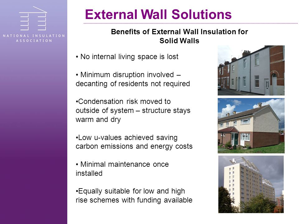 Benefits of External Wall Insulation for Solid Walls External Wall Solutions No internal living space is lost Minimum disruption involved – decanting of residents not required Condensation risk moved to outside of system – structure stays warm and dry Low u-values achieved saving carbon emissions and energy costs Minimal maintenance once installed Equally suitable for low and high rise schemes with funding available