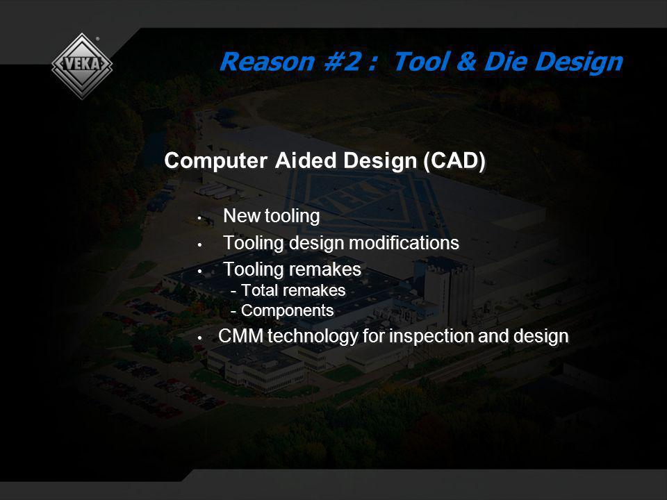 Computer Aided Design (CAD) New tooling Tooling design modifications Tooling remakes - Total remakes - Components CMM technology for inspection and design Computer Aided Design (CAD) New tooling Tooling design modifications Tooling remakes - Total remakes - Components CMM technology for inspection and design Reason #2 : Tool & Die Design