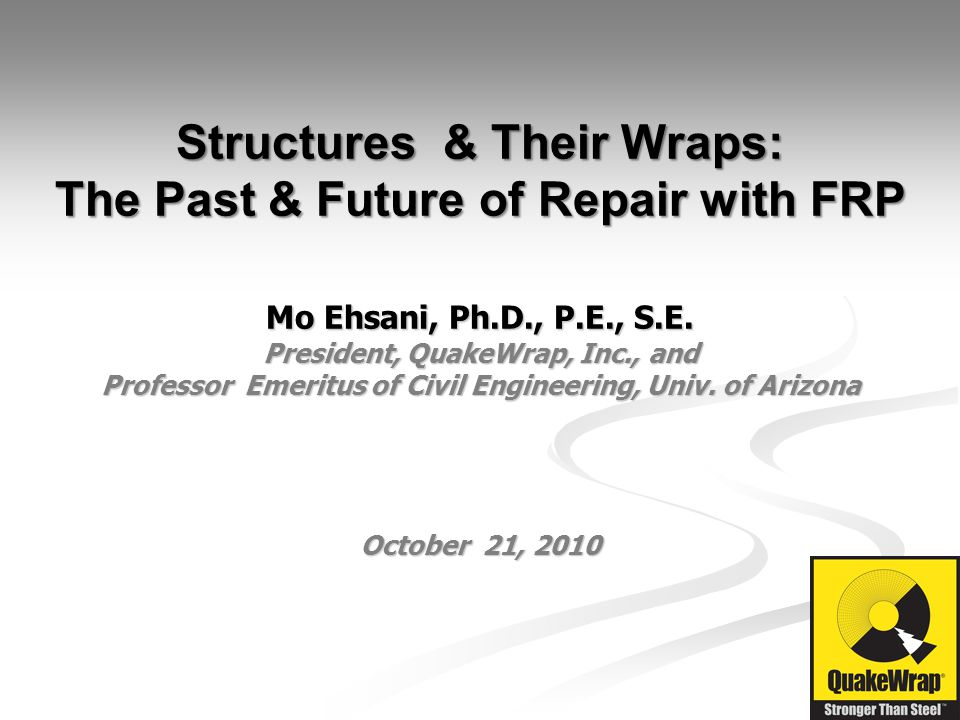 Structures & Their Wraps: The Past & Future of Repair with FRP Mo Ehsani, Ph.D., P.E., S.E.