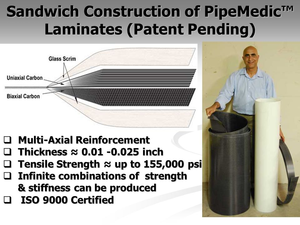 Sandwich Construction of PipeMedic Laminates (Patent Pending) 16 Multi-Axial Reinforcement Multi-Axial Reinforcement Thickness inch Thickness inch Tensile Strength up to 155,000 psi Tensile Strength up to 155,000 psi Infinite combinations of strength Infinite combinations of strength & stiffness can be produced & stiffness can be produced ISO 9000 Certified ISO 9000 Certified