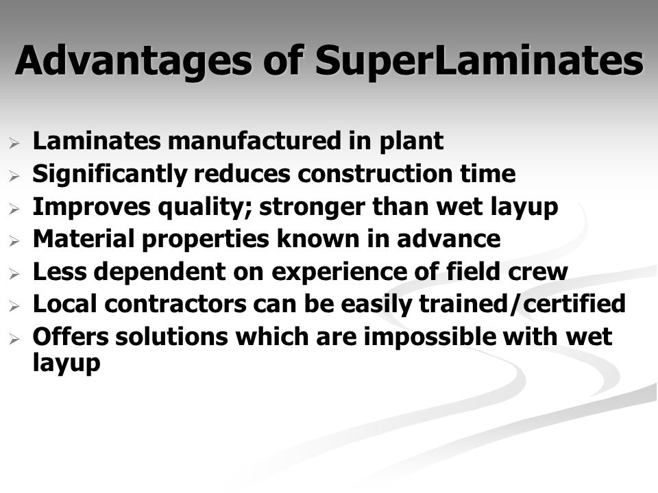 Advantages of SuperLaminates Laminates manufactured in plant Significantly reduces construction time Improves quality; stronger than wet layup Material properties known in advance Less dependent on experience of field crew Local contractors can be easily trained/certified Offers solutions which are impossible with wet layup