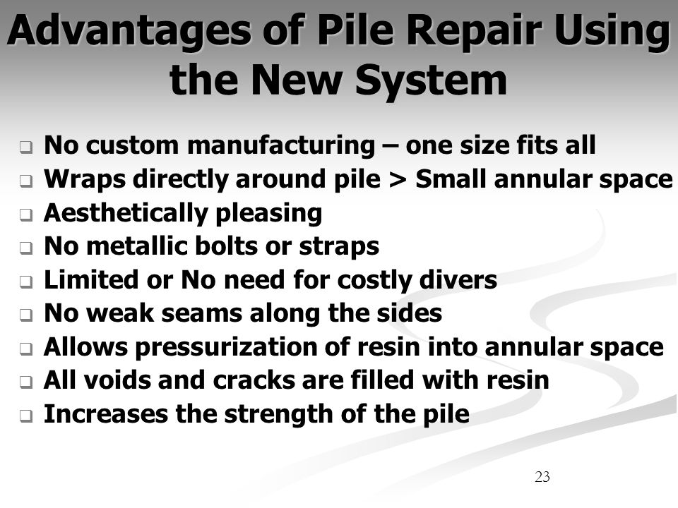 23 Advantages of Pile Repair Using the New System No custom manufacturing – one size fits all Wraps directly around pile > Small annular space Aesthetically pleasing No metallic bolts or straps Limited or No need for costly divers No weak seams along the sides Allows pressurization of resin into annular space All voids and cracks are filled with resin Increases the strength of the pile