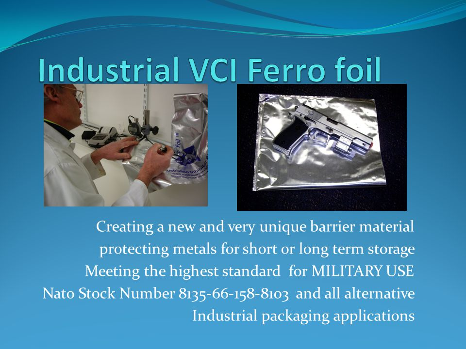Creating a new and very unique barrier material protecting metals for short or long term storage Meeting the highest standard for MILITARY USE Nato Stock Number 8135-66-158-8103 and all alternative Industrial packaging applications