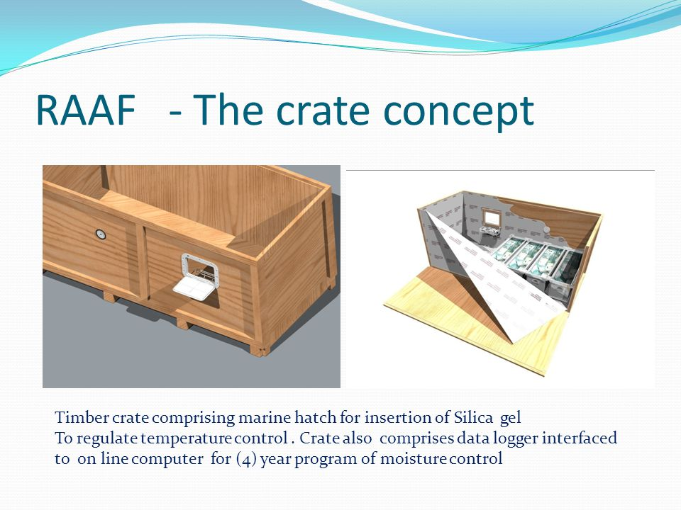 RAAF - The crate concept Timber crate comprising marine hatch for insertion of Silica gel To regulate temperature control.