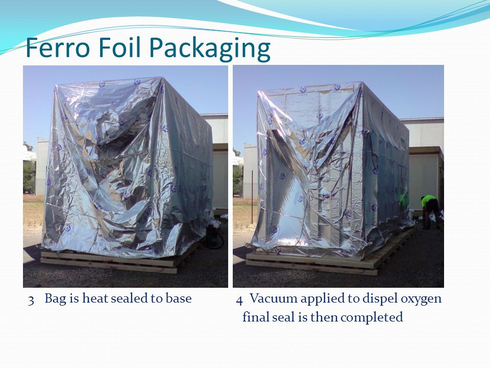 Ferro Foil Packaging 3 Bag is heat sealed to base 4 Vacuum applied to dispel oxygen final seal is then completed