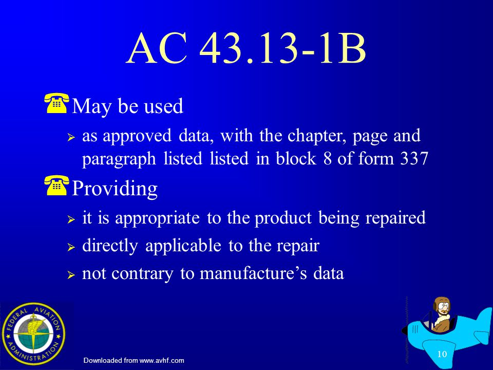 Downloaded from www.avhf.com 10 AC 43.13-1B ( May be used as approved data, with the chapter, page and paragraph listed listed in block 8 of form 337 ( Providing it is appropriate to the product being repaired directly applicable to the repair not contrary to manufactures data