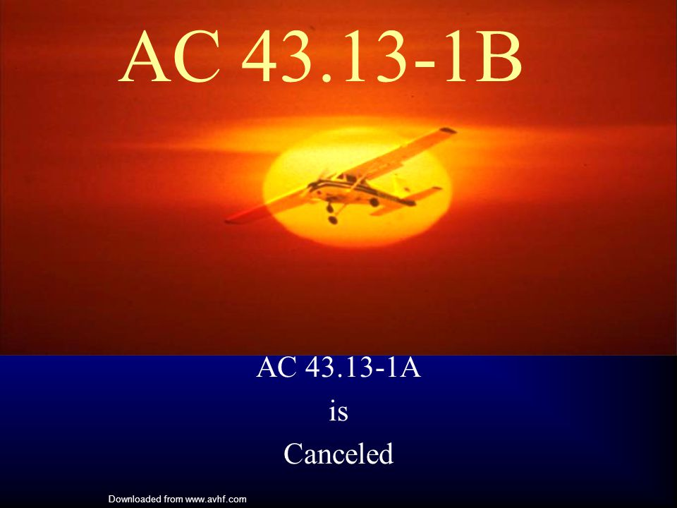 Downloaded from www.avhf.com AC 43.13-1B AC 43.13-1A is Canceled