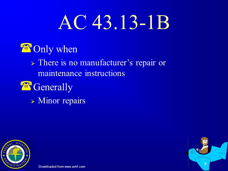 Downloaded from www.avhf.com 8 AC 43.13-1B ( Only when There is no manufacturers repair or maintenance instructions ( Generally Minor repairs