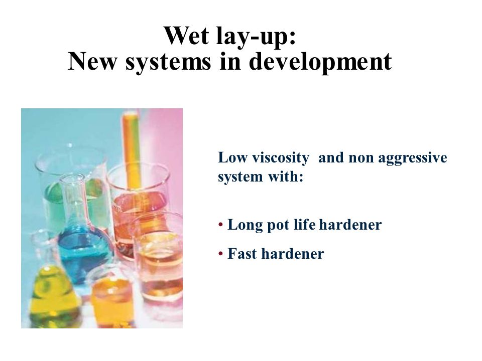 Wet lay-up: New systems in development Low viscosity and non aggressive system with: Long pot life hardener Fast hardener