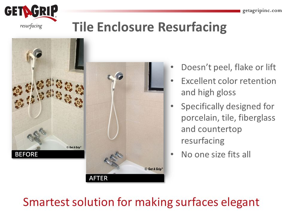 Tile Enclosure Resurfacing Doesnt peel, flake or lift Excellent color retention and high gloss Specifically designed for porcelain, tile, fiberglass and countertop resurfacing No one size fits all Smartest solution for making surfaces elegant BEFORE AFTER