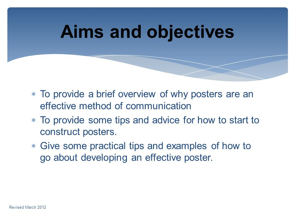 To provide a brief overview of why posters are an effective method of communication To provide some tips and advice for how to start to construct posters.