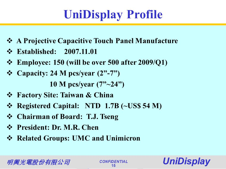 World Class Quality CONFIDENTIAL Unimicron 15 NATIONAL QUALITY AWARD CONFIDENTIAL UniDisplay 15 UniDisplay Profile A Projective Capacitive Touch Panel Manufacture Established: 2007.11.01 Employee: 150 (will be over 500 after 2009/Q1) Capacity: 24 M pcs/year (2-7) 10 M pcs/year (7~24) Factory Site: Taiwan & China Registered Capital: NTD 1.7B (~US$ 54 M) Chairman of Board: T.J.