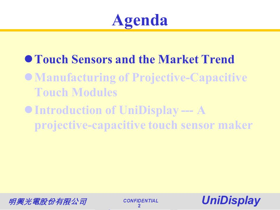 World Class Quality CONFIDENTIAL Unimicron 2 NATIONAL QUALITY AWARD CONFIDENTIAL UniDisplay 2 Agenda Touch Sensors and the Market Trend Manufacturing of Projective-Capacitive Touch Modules Introduction of UniDisplay --- A projective-capacitive touch sensor maker